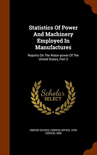 9781343904910: Statistics Of Power And Machinery Employed In Manufactures: Reports On The Water-power Of The United States, Part 2