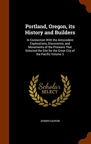 9781343953178: Portland, Oregon, its History and Builders: In Connection With the Antecedent Explorations, Discoveries, and Movements of the Pioneers That Selected the Site for the Great City of the Pacific Volume 3