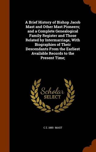 9781343964839: A Brief History of Bishop Jacob Mast and Other Mast Pioneers; and a Complete Genealogical Family Register and Those Related by Intermarriage, With ... Available Records to the Present Time;