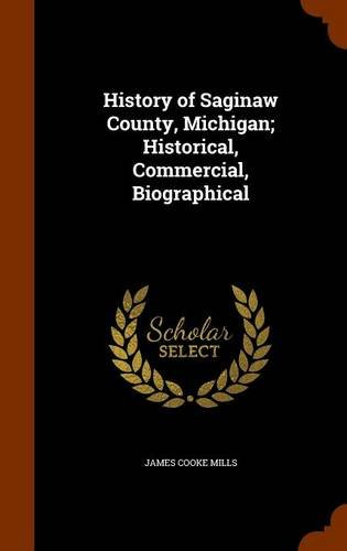 9781343970946: History of Saginaw County, Michigan; Historical, Commercial, Biographical
