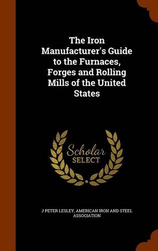 9781343975330: The Iron Manufacturer's Guide to the Furnaces, Forges and Rolling Mills of the United States