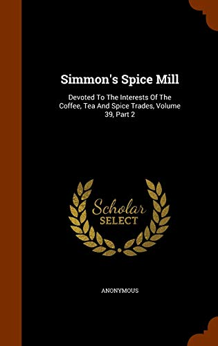 9781343989122: Simmon's Spice Mill: Devoted To The Interests Of The Coffee, Tea And Spice Trades, Volume 39, Part 2