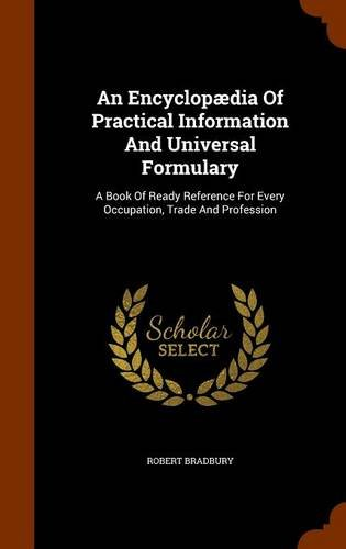 9781344004770: An Encyclopædia Of Practical Information And Universal Formulary: A Book Of Ready Reference For Every Occupation, Trade And Profession