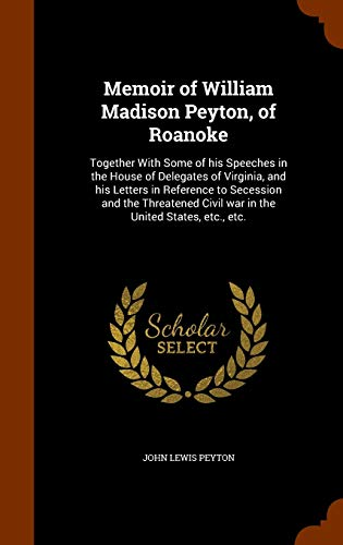 9781344006415: Memoir of William Madison Peyton, of Roanoke: Together With Some of his Speeches in the House of Delegates of Virginia, and his Letters in Reference ... Civil war in the United States, etc., etc.