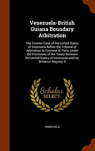9781344018999: Venezuela-British Guiana Boundary Arbitration: The Counter-Case of the United States of Venezuela Before the Tribunal of Arbitration to Convene at ... of Venezuela and Her Britannic Majesty S