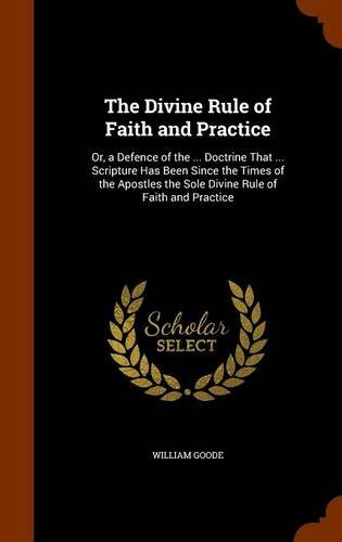 9781344027526: The Divine Rule of Faith and Practice: Or, a Defence of the ... Doctrine That ... Scripture Has Been Since the Times of the Apostles the Sole Divine Rule of Faith and Practice