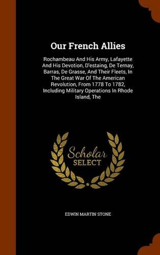 9781344034616: Our French Allies: Rochambeau And His Army, Lafayette And His Devotion, D'estaing, De Ternay, Barras, De Grasse, And Their Fleets, In The Great War Of ... Military Operations In Rhode Island, The