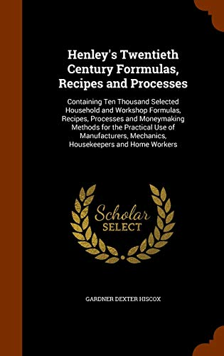 9781344040549: Henley's Twentieth Century Forrmulas, Recipes and Processes: Containing Ten Thousand Selected Household and Workshop Formulas, Recipes, Processes and ... Mechanics, Housekeepers and Home Workers