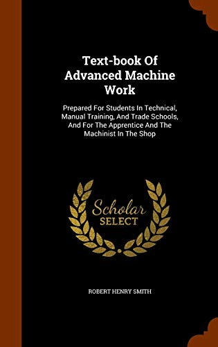 9781344071499: Text-book Of Advanced Machine Work: Prepared For Students In Technical, Manual Training, And Trade Schools, And For The Apprentice And The Machinist In The Shop