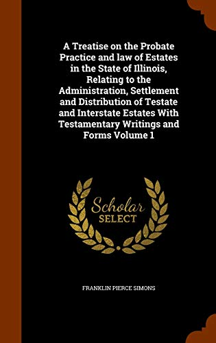 9781344108102: A Treatise on the Probate Practice and law of Estates in the State of Illinois, Relating to the Administration, Settlement and Distribution of Testate ... With Testamentary Writings and Forms Volume 1