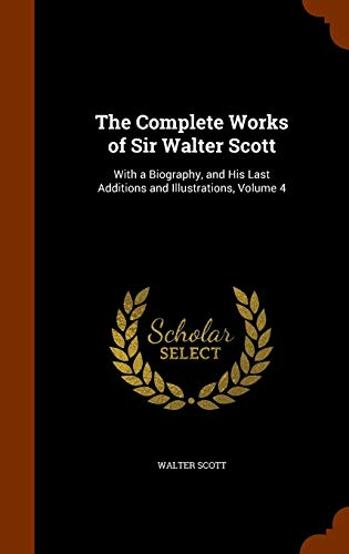 9781344121637: The Complete Works of Sir Walter Scott: With a Biography, and His Last Additions and Illustrations, Volume 4