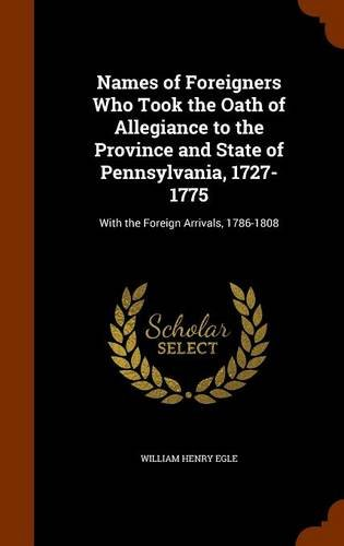 9781344128599: Names of Foreigners Who Took the Oath of Allegiance to the Province and State of Pennsylvania, 1727-1775: With the Foreign Arrivals, 1786-1808