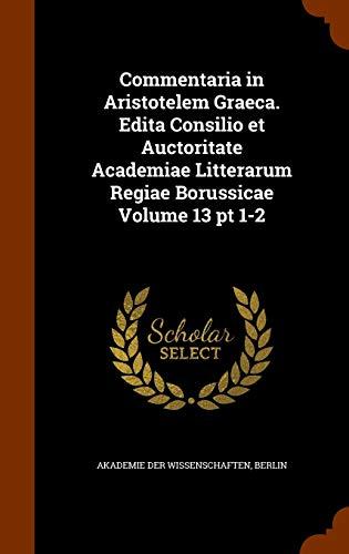 9781344149747: Commentaria in Aristotelem Graeca. Edita Consilio et Auctoritate Academiae Litterarum Regiae Borussicae Volume 13 pt 1-2