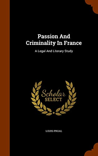 Passion and Criminality in France: A Legal: Louis Proal