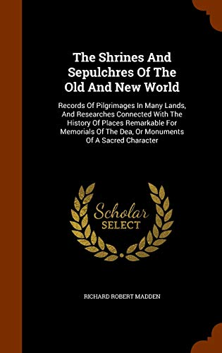 The Shrines and Sepulchres of the Old and New World: Records of Pilgrimages in Many Lands, and Researches Connected with the History of Places Remarkable for Memorials of the Dea, or Monuments of a Sacred Character (Hardback) - Richard Robert Madden
