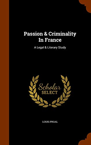 Passion Criminality in France: A Legal Literary: Louis Proal