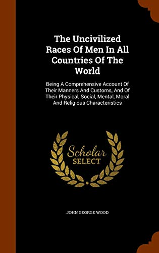 9781344676748: The Uncivilized Races Of Men In All Countries Of The World: Being A Comprehensive Account Of Their Manners And Customs, And Of Their Physical, Social, Mental, Moral And Religious Characteristics