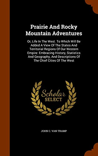 Prairie and Rocky Mountain Adventures: Or, Life