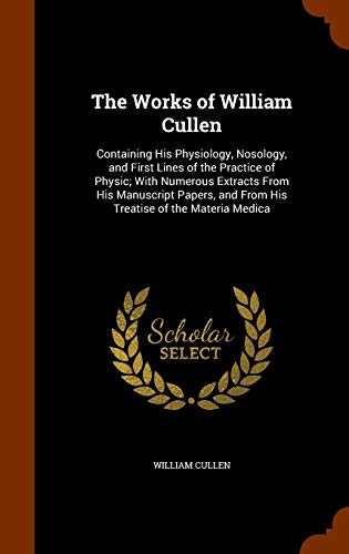 9781344727327: The Works of William Cullen: Containing His Physiology, Nosology, and First Lines of the Practice of Physic; With Numerous Extracts From His ... and From His Treatise of the Materia Medica
