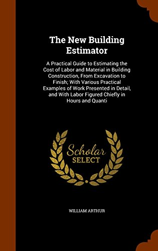 9781344735247: The New Building Estimator: A Practical Guide to Estimating the Cost of Labor and Material in Building Construction, From Excavation to Finish; With ... Labor Figured Chiefly in Hours and Quanti