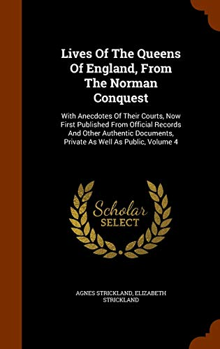 9781344746137: Lives Of The Queens Of England, From The Norman Conquest: With Anecdotes Of Their Courts, Now First Published From Official Records And Other Authentic Documents, Private As Well As Public, Volume 4