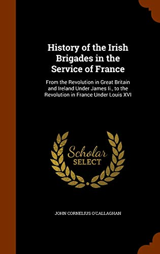 9781344761123: History of the Irish Brigades in the Service of France: From the Revolution in Great Britain and Ireland Under James Ii., to the Revolution in France Under Louis XVI