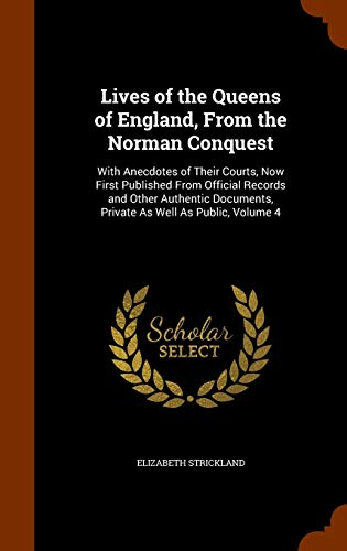 9781344762885: Lives of the Queens of England, From the Norman Conquest: With Anecdotes of Their Courts, Now First Published From Official Records and Other Authentic Documents, Private As Well As Public, Volume 4