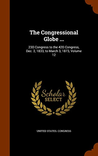 9781344782036: The Congressional Globe ...: 23D Congress to the 42D Congress, Dec. 2, 1833, to March 3, 1873, Volume 12