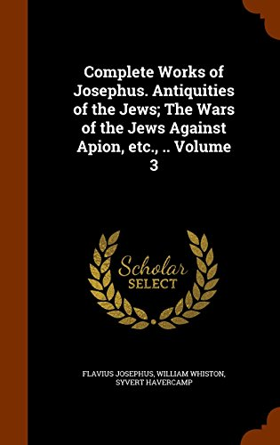 9781344790024: Complete Works of Josephus. Antiquities of the Jews; The Wars of the Jews Against Apion, etc., .. Volume 3