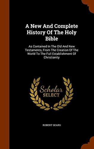 9781344830997: A New And Complete History Of The Holy Bible: As Contained In The Old And New Testaments, From The Creation Of The World To The Full Establishment Of Christianity