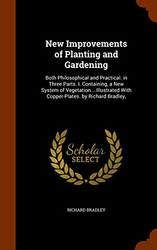 9781344835305: New Improvements of Planting and Gardening: Both Philosophical and Practical. in Three Parts. I. Containing, a New System of Vegetation....Illustrated With Copper-Plates. by Richard Bradley,