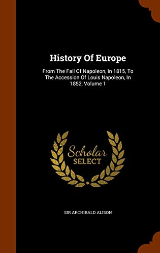 9781344875295: History Of Europe: From The Fall Of Napoleon, In 1815, To The Accession Of Louis Napoleon, In 1852, Volume 1