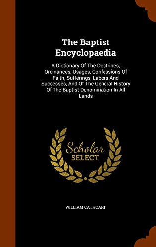 9781344904438: The Baptist Encyclopaedia: A Dictionary Of The Doctrines, Ordinances, Usages, Confessions Of Faith, Sufferings, Labors And Successes, And Of The ... Of The Baptist Denomination In All Lands