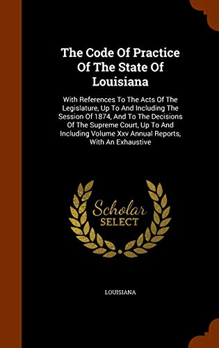9781344911962: The Code Of Practice Of The State Of Louisiana: With References To The Acts Of The Legislature, Up To And Including The Session Of 1874, And To The ... Volume Xxv Annual Reports, With An Exhaustive