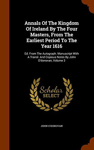 9781344918510: Annals Of The Kingdom Of Ireland By The Four Masters, From The Earliest Period To The Year 1616: Ed. From The Autograph. Manuscript With A Transl. And Copious Notes By John O'donovan, Volume 3