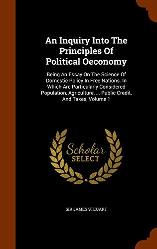 9781344923897: An Inquiry Into The Principles Of Political Oeconomy: Being An Essay On The Science Of Domestic Policy In Free Nations. In Which Are Particularly ... ... Public Credit, And Taxes, Volume 1