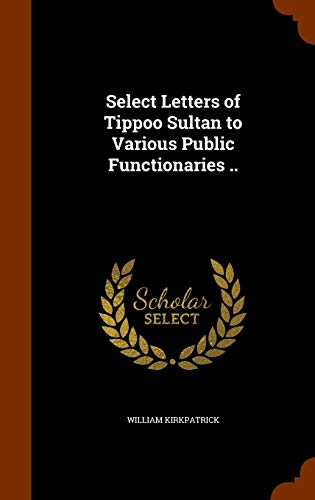 Select Letters of Tippoo Sultan to Various: Kirkpatrick, William