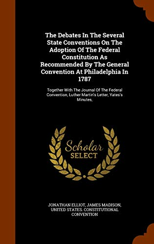 9781344931700: The Debates In The Several State Conventions On The Adoption Of The Federal Constitution As Recommended By The General Convention At Philadelphia In ... Luther Martin's Letter, Yates's Minutes,