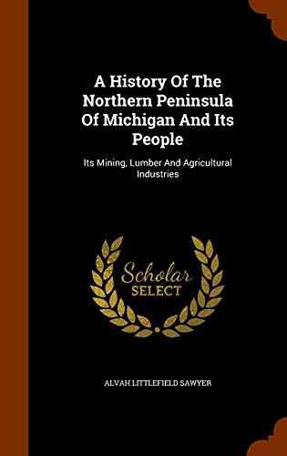 9781344939102: A History Of The Northern Peninsula Of Michigan And Its People: Its Mining, Lumber And Agricultural Industries