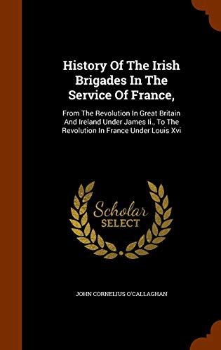 9781344955089: History Of The Irish Brigades In The Service Of France,: From The Revolution In Great Britain And Ireland Under James Ii., To The Revolution In France Under Louis Xvi