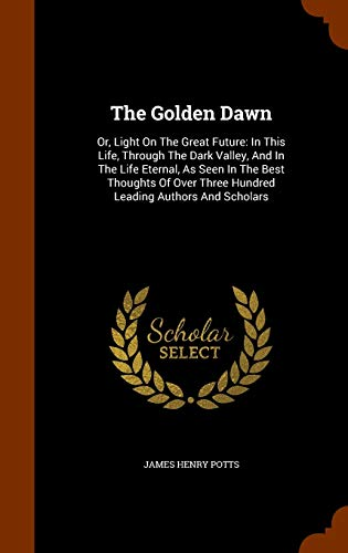 9781344957960: The Golden Dawn: Or, Light On The Great Future: In This Life, Through The Dark Valley, And In The Life Eternal, As Seen In The Best Thoughts Of Over Three Hundred Leading Authors And Scholars