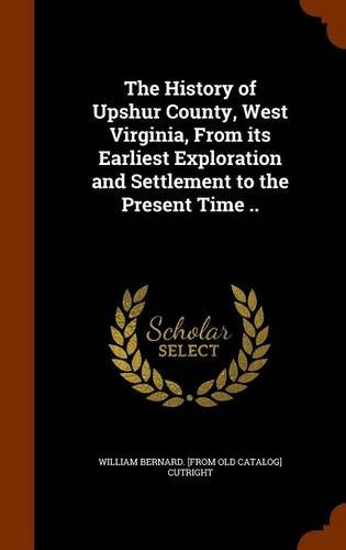 9781344974288: The History of Upshur County, West Virginia, From its Earliest Exploration and Settlement to the Present Time ..