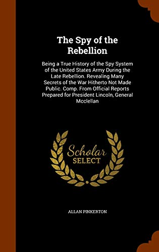 9781345032598: The Spy of the Rebellion: Being a True History of the Spy System of the United States Army During the Late Rebellion. Revealing Many Secrets of the ... for President Lincoln, General Mcclellan