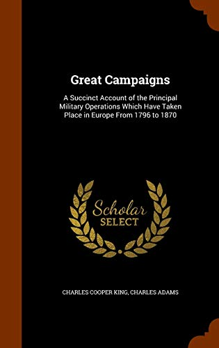 9781345038521: Great Campaigns: A Succinct Account of the Principal Military Operations Which Have Taken Place in Europe From 1796 to 1870