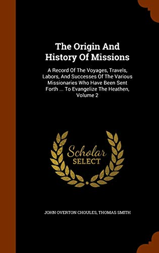 9781345095098: The Origin And History Of Missions: A Record Of The Voyages, Travels, Labors, And Successes Of The Various Missionaries Who Have Been Sent Forth ... To Evangelize The Heathen, Volume 2