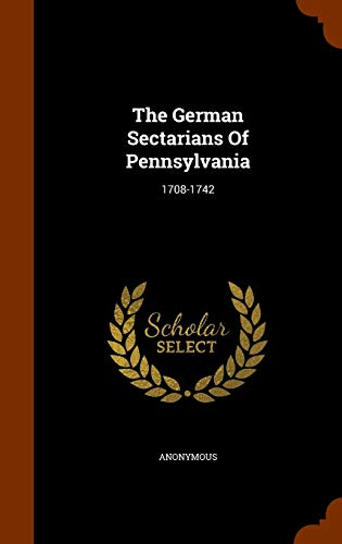 The German Sectarians Of Pennsylvania: 1708-1742: Anonymous
