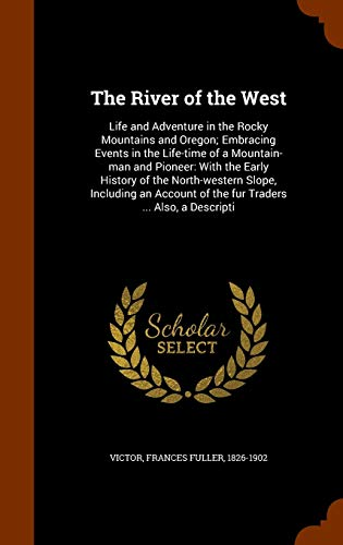 9781345185980: The River of the West: Life and Adventure in the Rocky Mountains and Oregon; Embracing Events in the Life-time of a Mountain-man and Pioneer: With the ... of the fur Traders ... Also, a Descripti