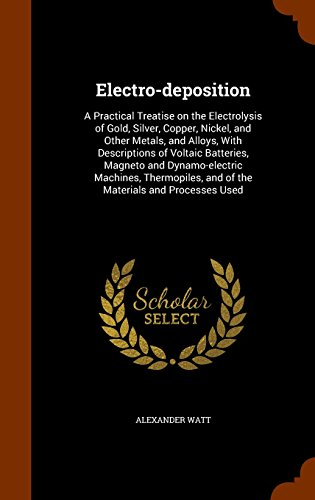 9781345235685: Electro-deposition: A Practical Treatise on the Electrolysis of Gold, Silver, Copper, Nickel, and Other Metals, and Alloys, With Descriptions of ... and of the Materials and Processes Used