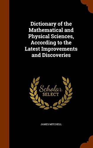 9781345240122: Dictionary of the Mathematical and Physical Sciences, According to the Latest Improvements and Discoveries