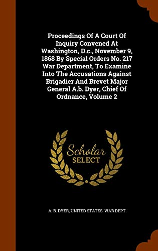 9781345253818: Proceedings Of A Court Of Inquiry Convened At Washington, D.c., November 9, 1868 By Special Orders No. 217 War Department, To Examine Into The ... A.b. Dyer, Chief Of Ordnance, Volume 2